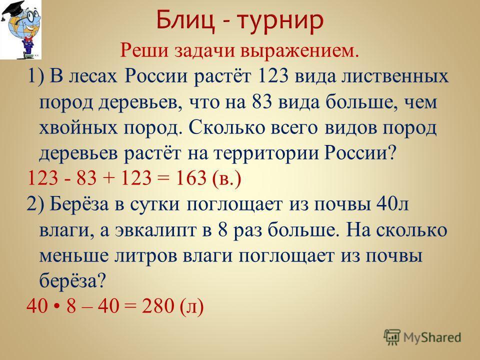 Реши задачи выражением. 1) В лесах России растёт 123 вида лиственных пород деревьев, что на 83 вида больше, чем хвойных пород. Сколько всего видов пород деревьев растёт на территории России? 123 - 83 + 123 = 163 (в.) 2) Берёза в сутки поглощает из по