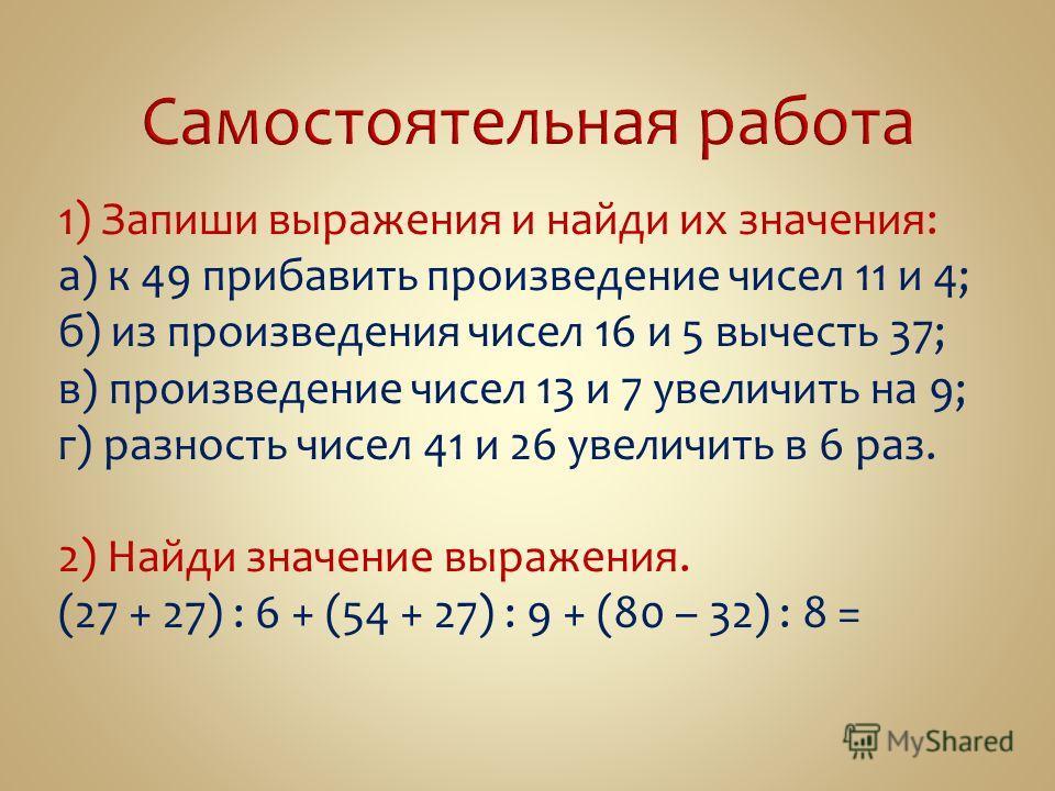 1) Запиши выражения и найди их значения: а) к 49 прибавить произведение чисел 11 и 4; б) из произведения чисел 16 и 5 вычесть 37; в) произведение чисел 13 и 7 увеличить на 9; г) разность чисел 41 и 26 увеличить в 6 раз. 2) Найди значение выражения. (
