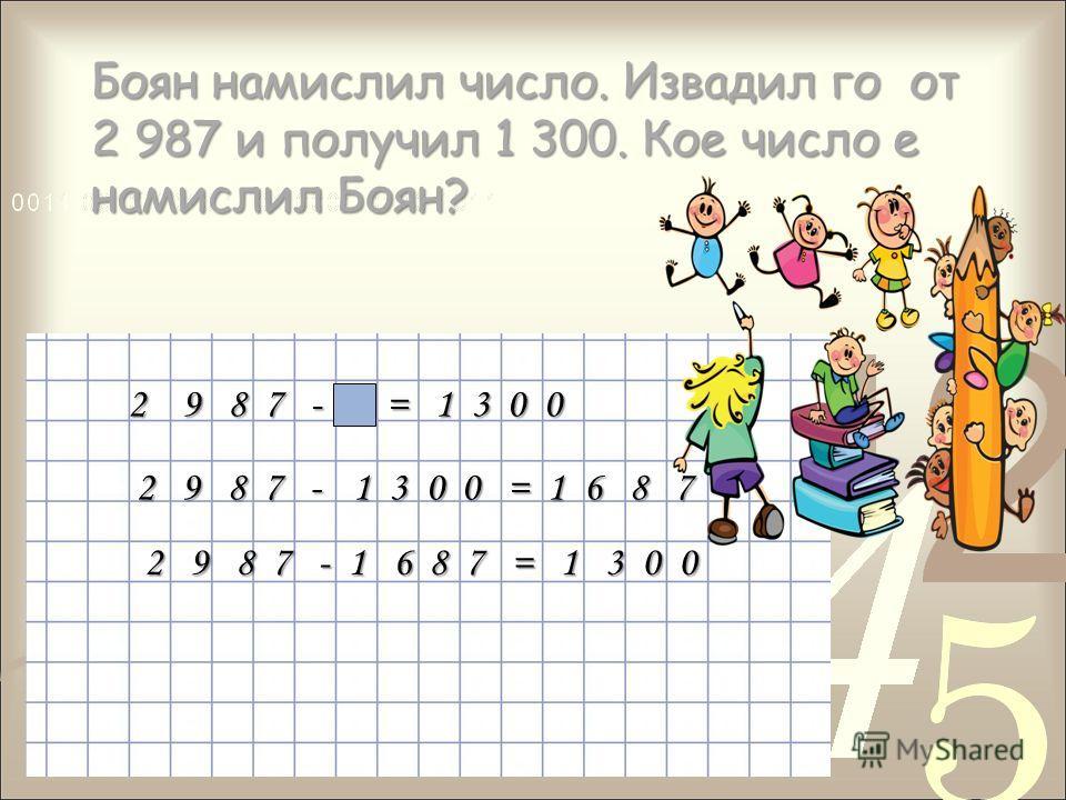 Боян намислил число. Извадил го от 2 987 и получил 1 300. Кое число е намислил Боян? 2 9 8 7 - = 1 3 0 0 2 9 8 7 - 1 3 0 0 = 1 6 8 7 2 9 8 7 - 1 6 8 7 = 1 3 0 0