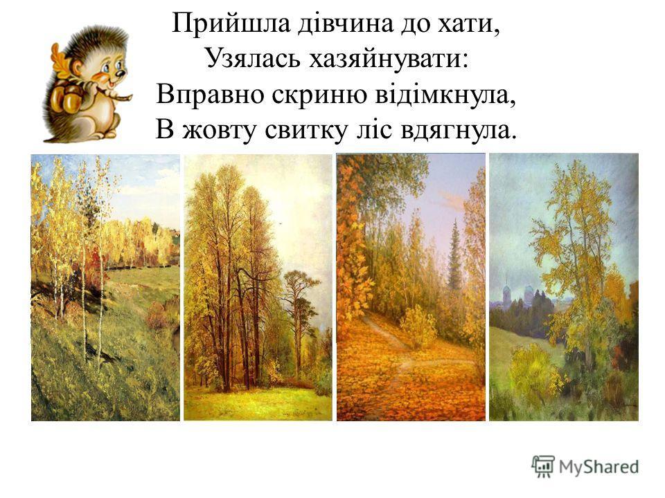 Прийшла дівчина до хати, Узялась хазяйнувати: Вправно скриню відімкнула, В жовту свитку ліс вдягнула.