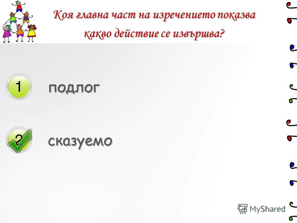 Коя главна част на изречението показва какво действие се извършва? подлог сказуемо