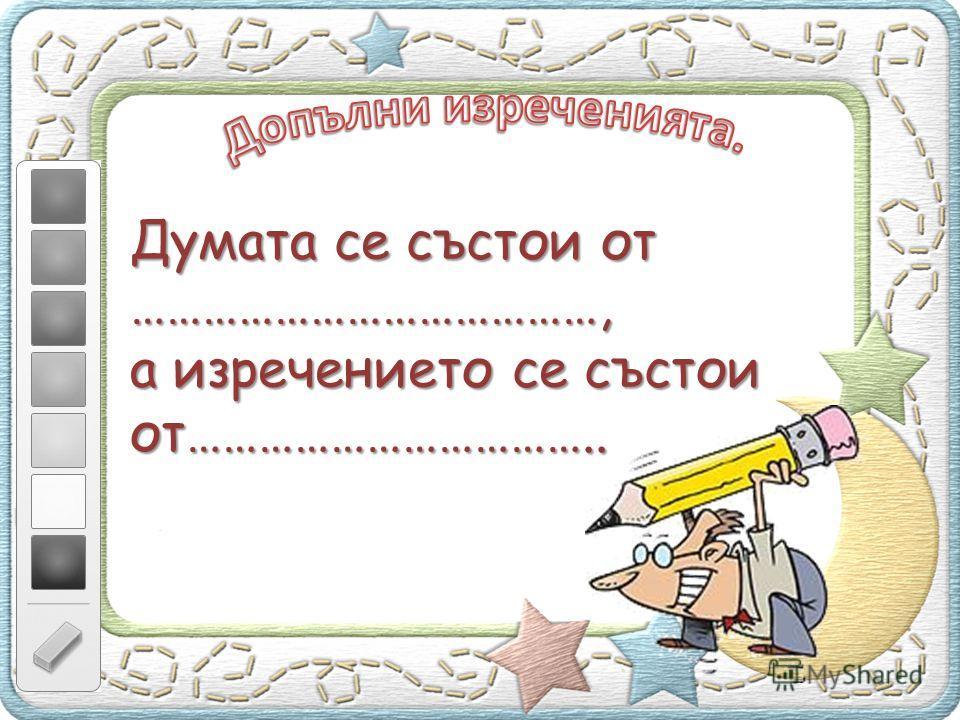 Думата се състои от …………………………………, а изречението се състои от……………………………..