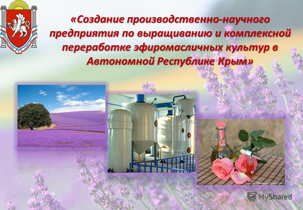 «Создание производственно-научного предприятия по выращиванию и комплексной переработке эфиромасличных культур в Автономной Республике Крым»