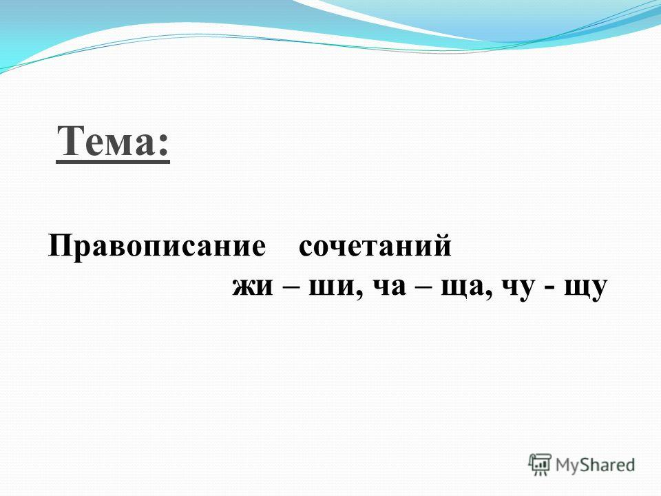 Тема: Правописание сочетаний жи – ши, ча – ща, чу - щу