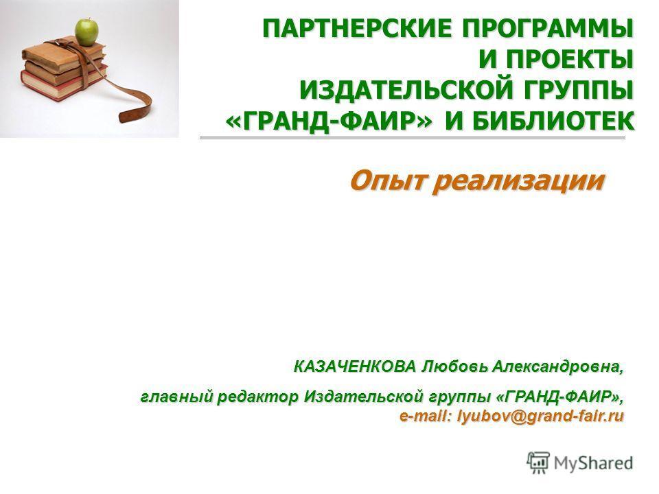 ПАРТНЕРСКИЕ ПРОГРАММЫ И ПРОЕКТЫ ИЗДАТЕЛЬСКОЙ ГРУППЫ «ГРАНД-ФАИР» И БИБЛИОТЕК Опыт реализации КАЗАЧЕНКОВА Любовь Александровна, главный редактор Издательской группы «ГРАНД-ФАИР», e-mail: lyubov@grand-fair.ru