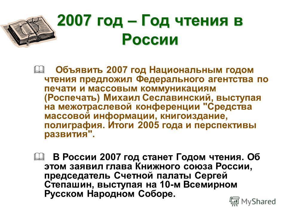 2007 год – Год чтения в России Объявить 2007 год Национальным годом чтения предложил Федерального агентства по печати и массовым коммуникациям (Роспечать) Михаил Сеславинский, выступая на межотраслевой конференции