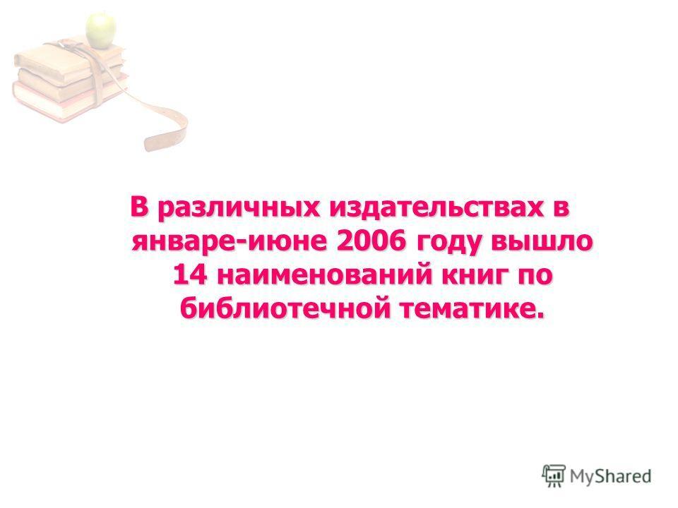 В различных издательствах в январе-июне 2006 году вышло 14 наименований книг по библиотечной тематике.