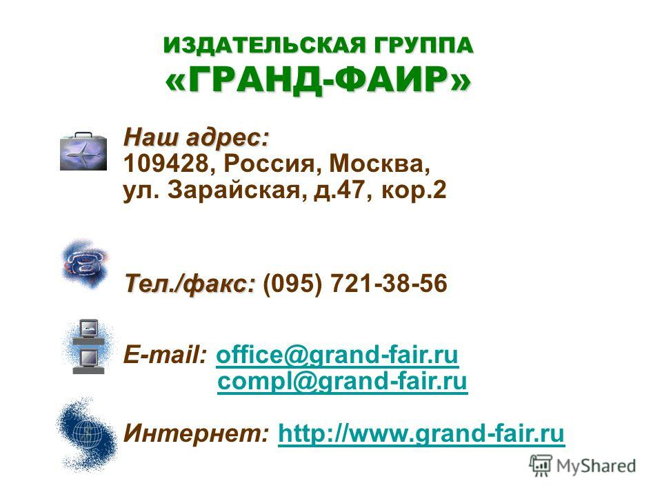 Наш адрес: 109428, Россия, Москва, ул. Зарайская, д.47, кор.2 Тел./факс: Тел./факс: (095) 721-38-56 E-mail: office@grand-fair.ruoffice@grand-fair.ru compl@grand-fair.ru Интернет: http://www.grand-fair.ruhttp://www.grand-fair.ru ИЗДАТЕЛЬСКАЯ ГРУППА «Г