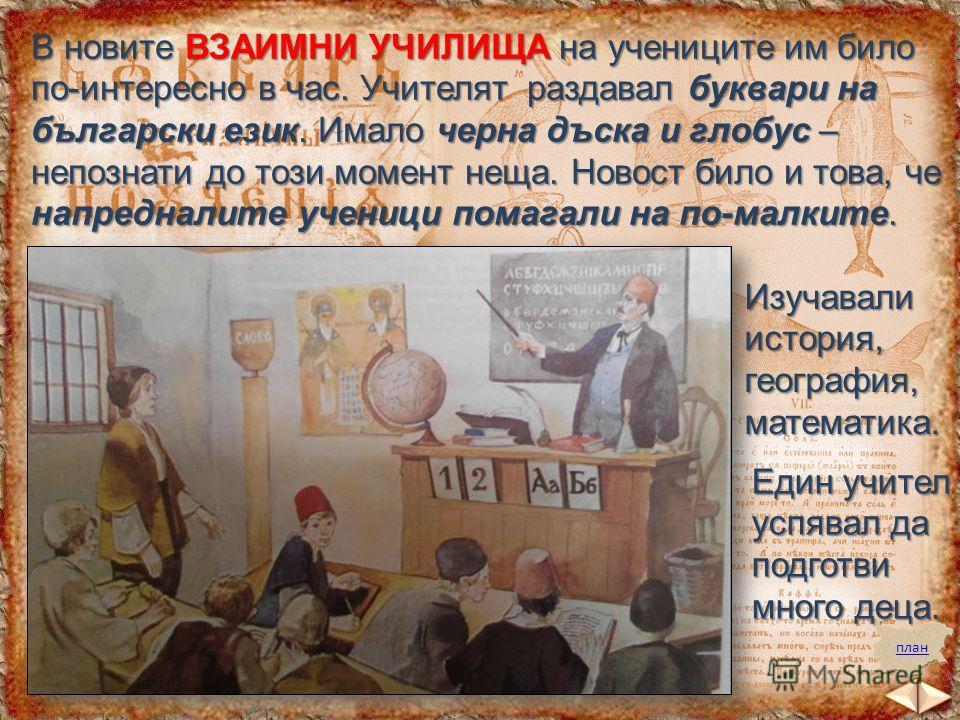 В новите ВЗАИМНИ УЧИЛИЩА на учениците им било по-интересно в час. Учителят раздавал буквари на български език. Имало черна дъска и глобус – непознати до този момент неща. Новост било и това, че напредналите ученици помагали на по-малките. план Изучав