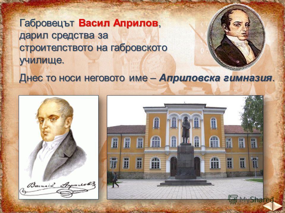 Габровецът Васил Априлов, дарил средства за строителството на габровското училище. Днес то носи неговото име – Априловска гимназия.