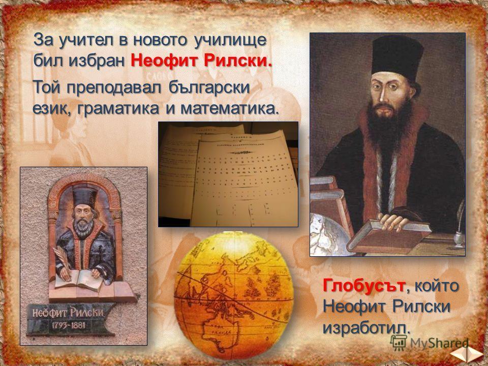 За учител в новото училище бил избран Неофит Рилски. Той преподавал български език, граматика и математика. Глобусът, който Неофит Рилски изработил.