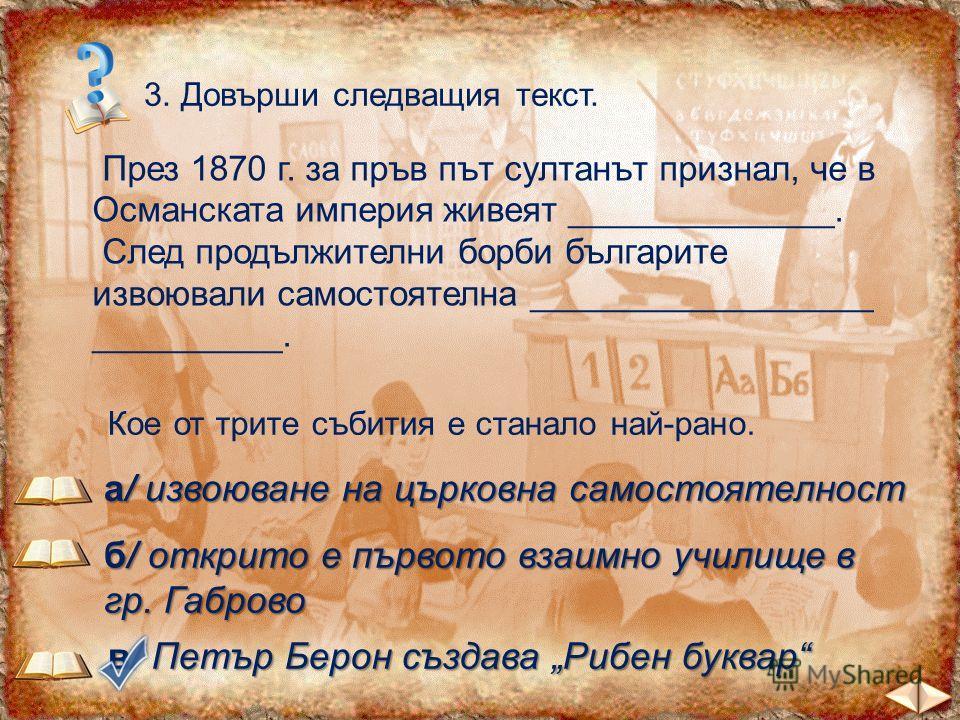 3. Довърши следващия текст. През 1870 г. за пръв път султанът признал, че в Османската империя живеят ______________. След продължителни борби българите извоювали самостоятелна __________________ __________. българи българска църква Кое от трите съби