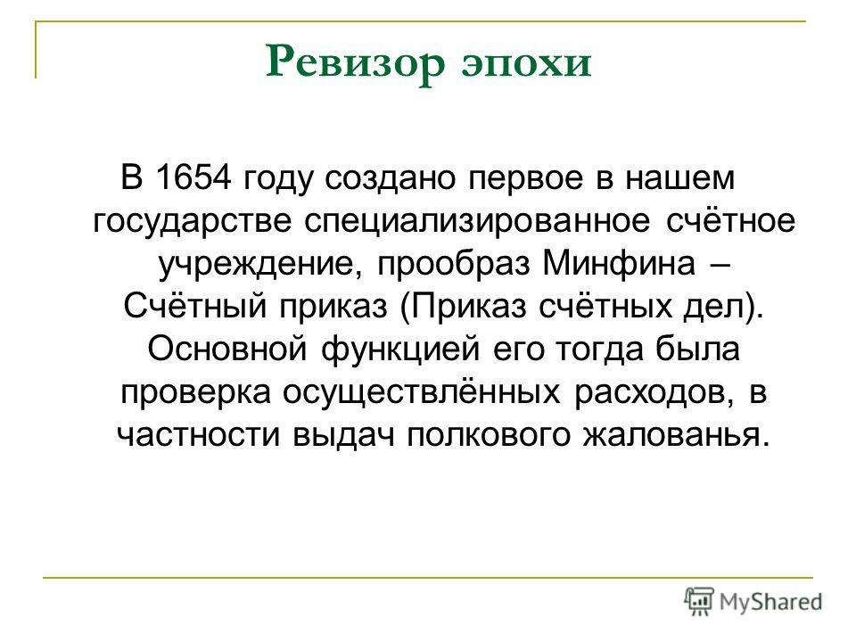 Ревизор эпохи В 1654 году создано первое в нашем государстве специализированное счётное учреждение, прообраз Минфина – Счётный приказ (Приказ счётных дел). Основной функцией его тогда была проверка осуществлённых расходов, в частности выдач полкового