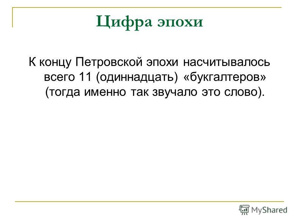 Цифра эпохи К концу Петровской эпохи насчитывалось всего 11 (одиннадцать) «букгалтеров» (тогда именно так звучало это слово).