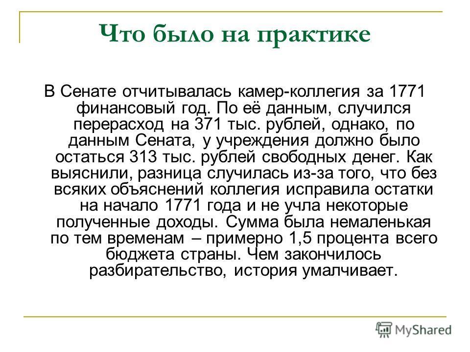 Что было на практике В Сенате отчитывалась камер-коллегия за 1771 финансовый год. По её данным, случился перерасход на 371 тыс. рублей, однако, по данным Сената, у учреждения должно было остаться 313 тыс. рублей свободных денег. Как выяснили, разница