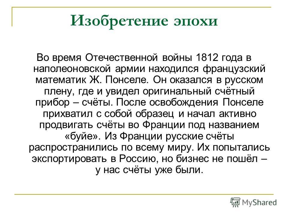 Изобретение эпохи Во время Отечественной войны 1812 года в наполеоновской армии находился французский математик Ж. Понселе. Он оказался в русском плену, где и увидел оригинальный счётный прибор – счёты. После освобождения Понселе прихватил с собой об