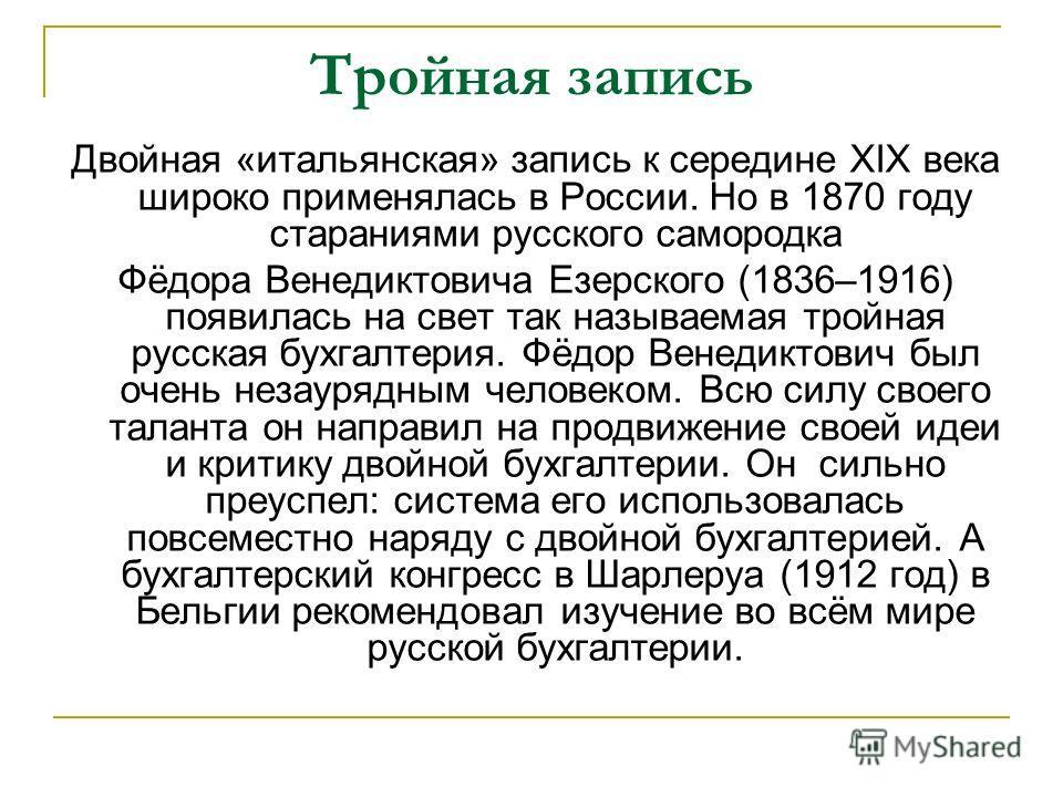 Тройная запись Двойная «итальянская» запись к середине XIX века широко применялась в России. Но в 1870 году стараниями русского самородка Фёдора Венедиктовича Езерского (1836–1916) появилась на свет так называемая тройная русская бухгалтерия. Фёдор В