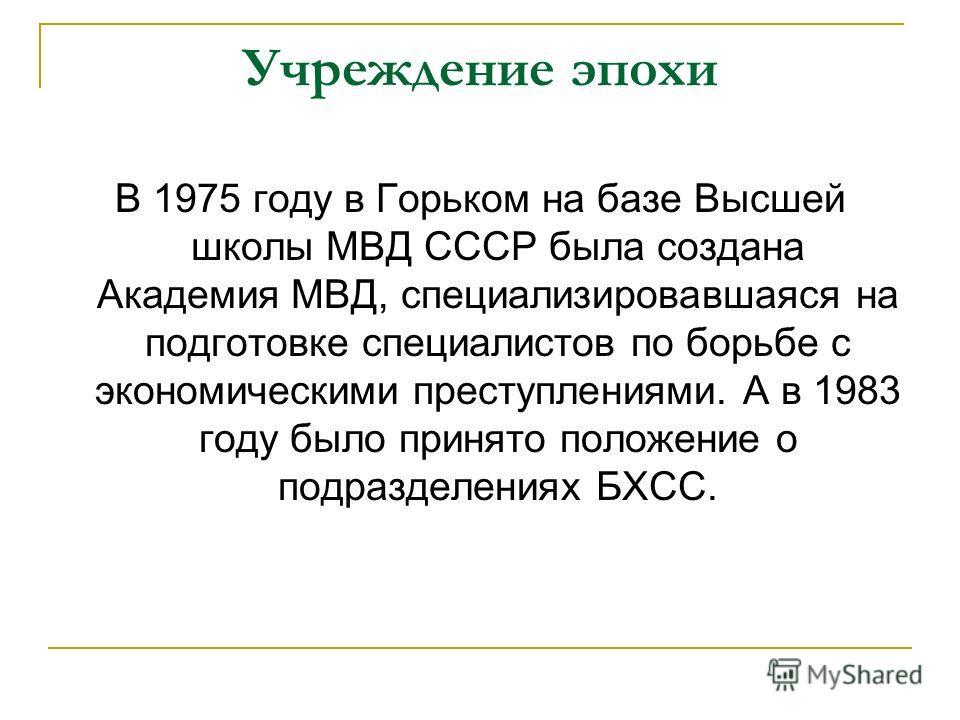 Учреждение эпохи В 1975 году в Горьком на базе Высшей школы МВД СССР была создана Академия МВД, специализировавшаяся на подготовке специалистов по борьбе с экономическими преступлениями. А в 1983 году было принято положение о подразделениях БХСС.
