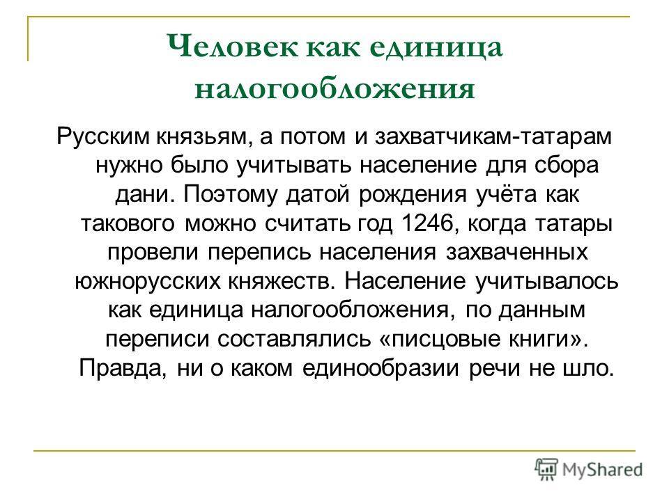 Человек как единица налогообложения Русским князьям, а потом и захватчикам-татарам нужно было учитывать население для сбора дани. Поэтому датой рождения учёта как такового можно считать год 1246, когда татары провели перепись населения захваченных юж