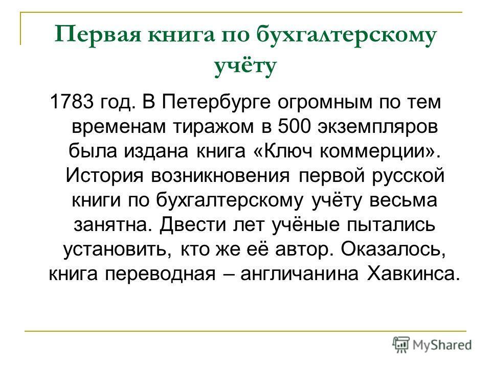 Первая книга по бухгалтерскому учёту 1783 год. В Петербурге огромным по тем временам тиражом в 500 экземпляров была издана книга «Ключ коммерции». История возникновения первой русской книги по бухгалтерскому учёту весьма занятна. Двести лет учёные пы