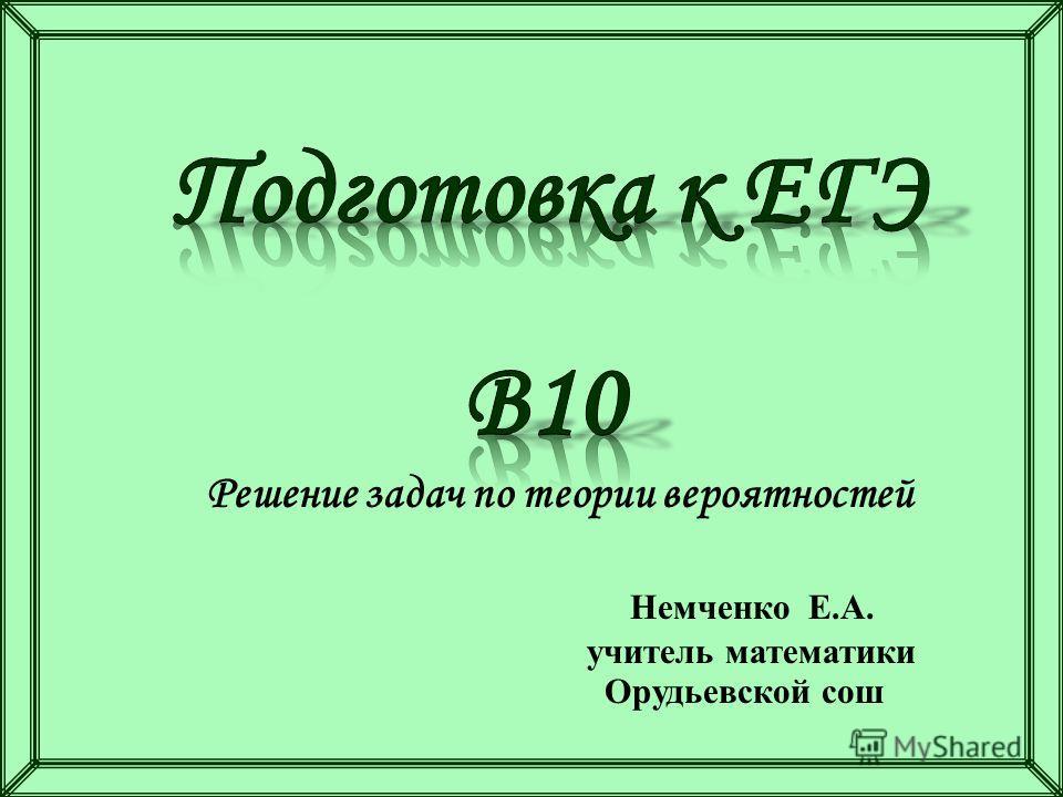 Решение задач по теории вероятностей Немченко Е.А. учитель математики Орудьевской сош