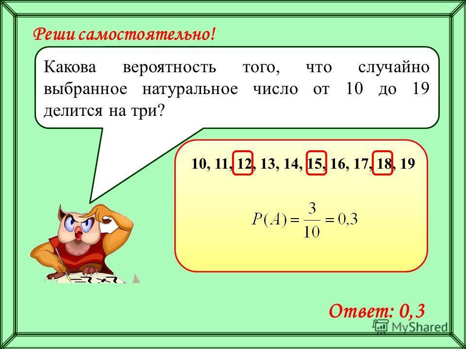 Реши самостоятельно! Какова вероятность того, что случайно выбранное натуральное число от 10 до 19 делится на три? 10, 11, 12, 13, 14, 15, 16, 17, 18, 19 Ответ: 0,3