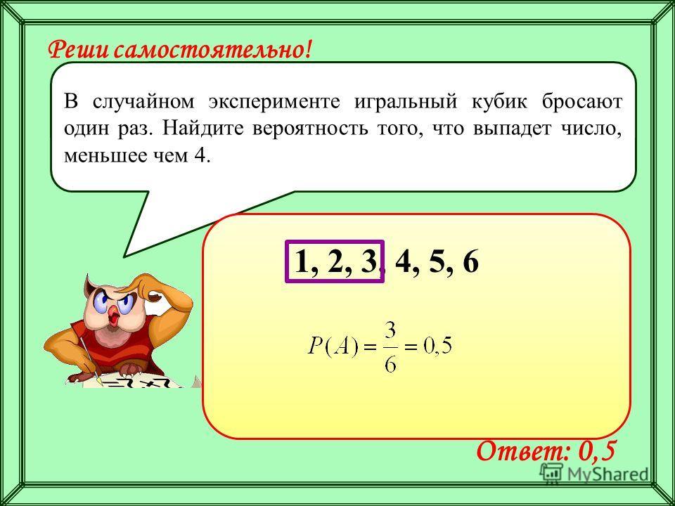 Реши самостоятельно! В случайном эксперименте игральный кубик бросают один раз. Найдите вероятность того, что выпадет число, меньшее чем 4. Ответ: 0,5 1, 2, 3, 4, 5, 6