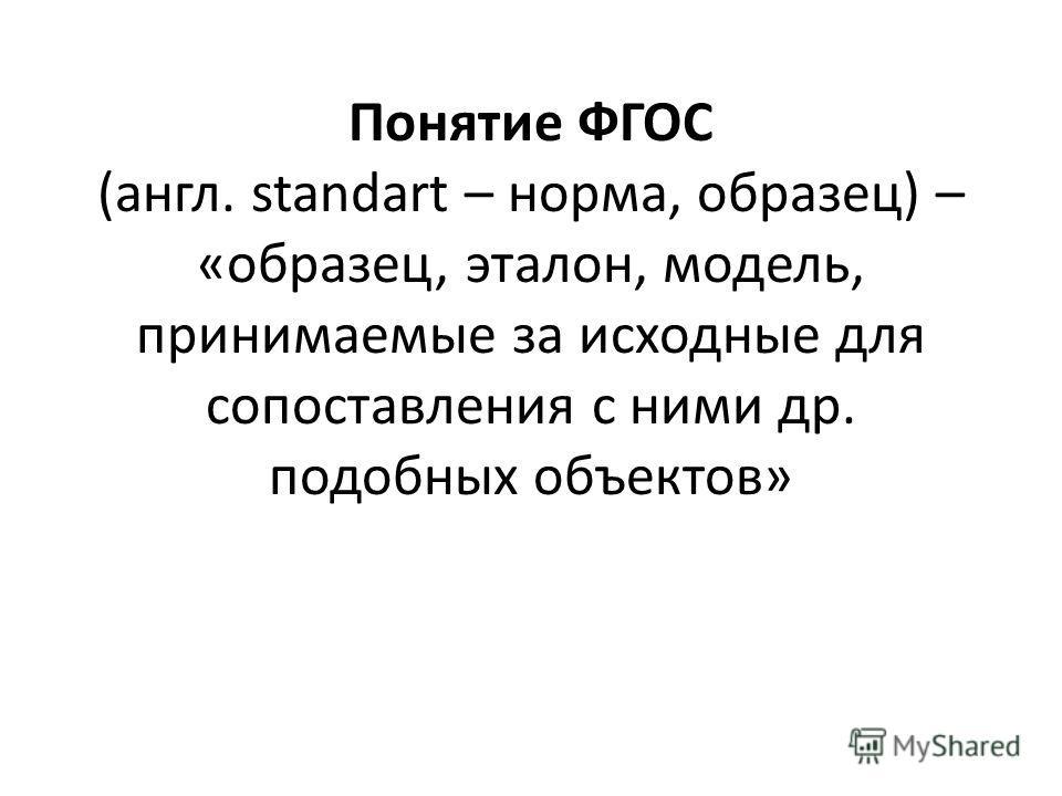Понятие ФГОС (англ. standart – норма, образец) – «образец, эталон, модель, принимаемые за исходные для сопоставления с ними др. подобных объектов»