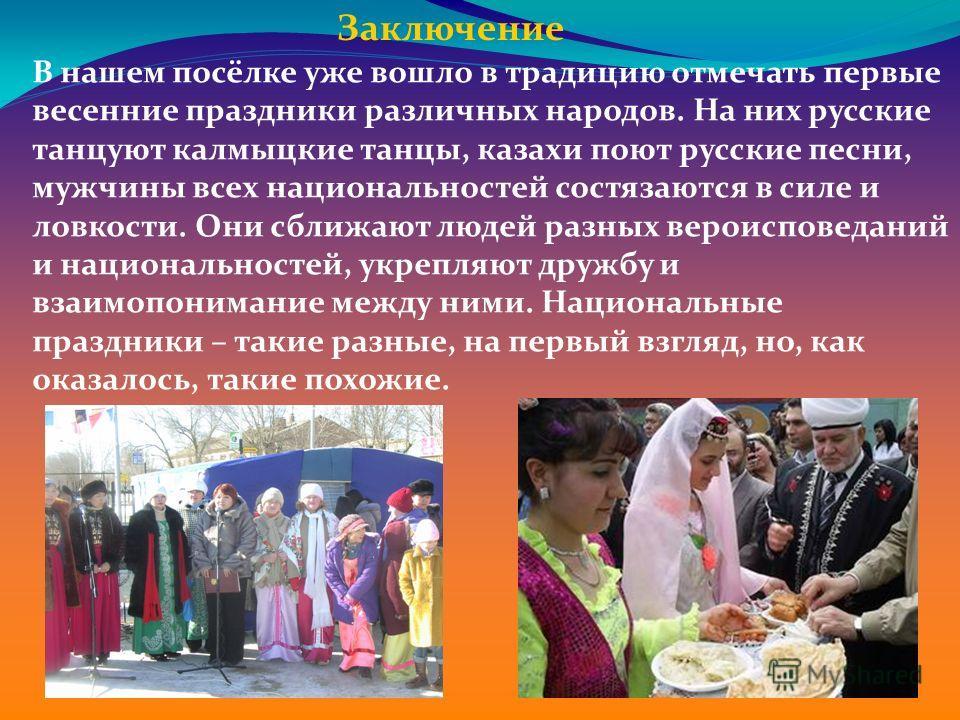 Заключение В нашем посёлке уже вошло в традицию отмечать первые весенние праздники различных народов. На них русские танцуют калмыцкие танцы, казахи поют русские песни, мужчины всех национальностей состязаются в силе и ловкости. Они сближают людей ра