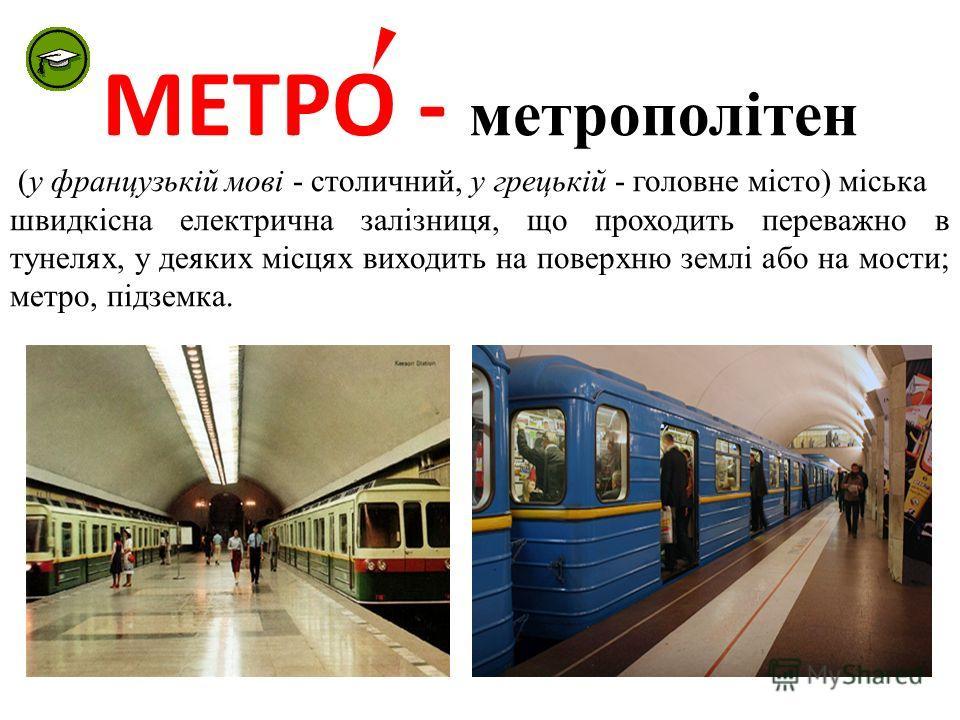 МЕТРО - метрополітен (у французькій мові - столичний, у грецькій - головне місто) міська швидкісна електрична залізниця, що проходить переважно в тунелях, у деяких місцях виходить на поверхню землі або на мости; метро, підземка.