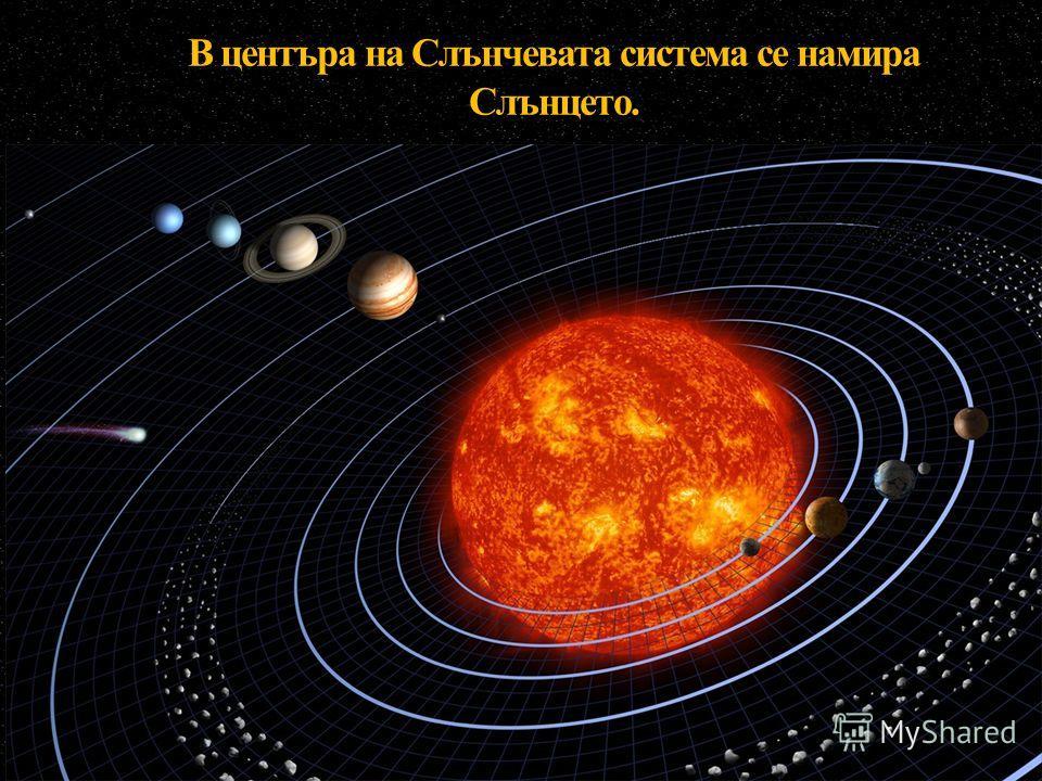 В центъра на Слънчевата система се намира Слънцето.