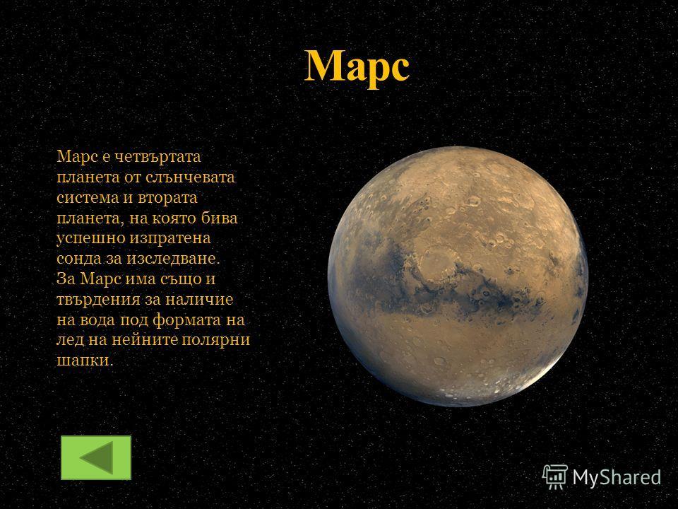Марс Марс е четвъртата планета от слънчевата система и втората планета, на която бива успешно изпратена сонда за изследване. За Марс има също и твърдения за наличие на вода под формата на лед на нейните полярни шапки.