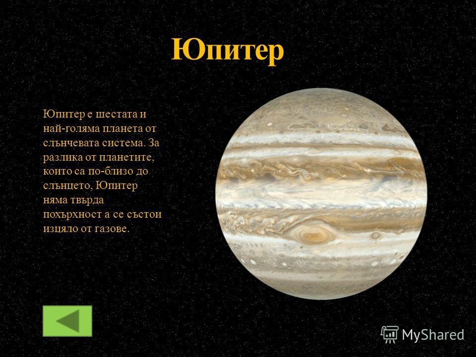 Юпитер Юпитер е шестата и най-голяма планета от слънчевата система. За разлика от планетите, които са по-близо до слънцето, Юпитер няма твърда похърхност а се състои изцяло от газове.