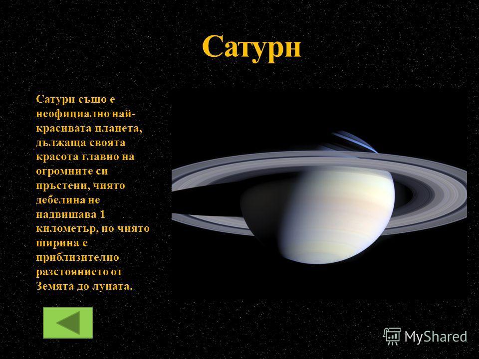 Сатурн също е неофициално най- красивата планета, дължаща своята красота главно на огромните си пръстени, чиято дебелина не надвишава 1 километър, но чиято ширина е приблизително разстоянието от Земята до луната. Сатурн