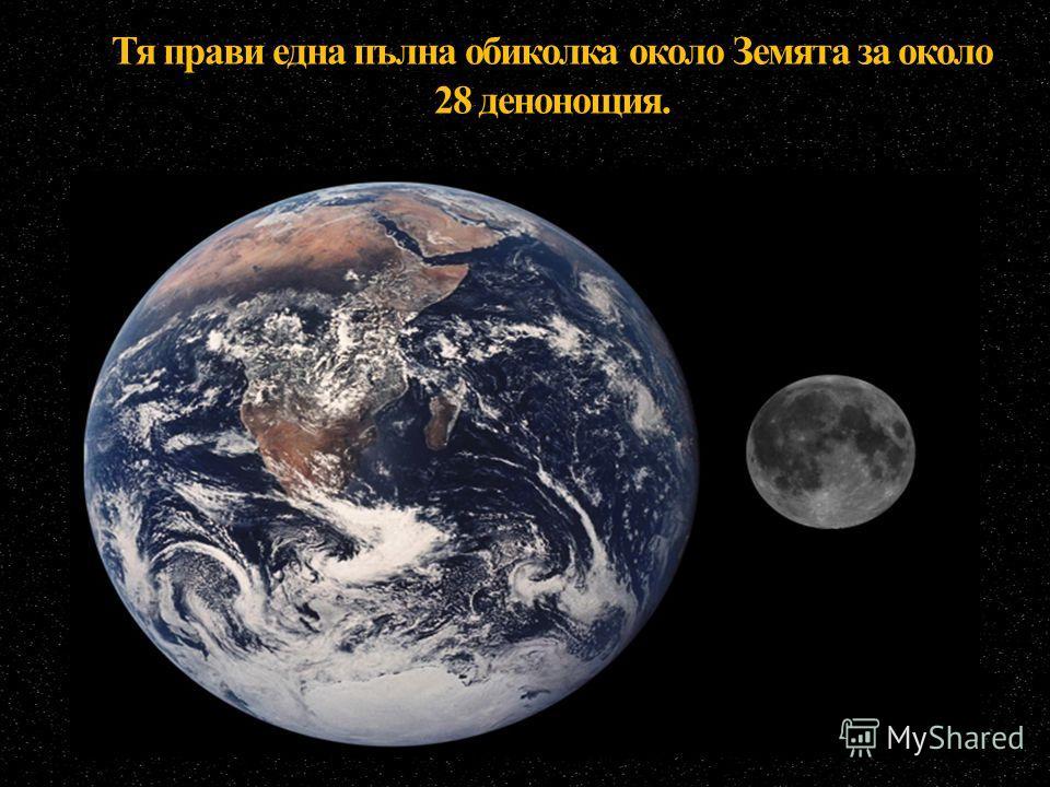 Тя прави една пълна обиколка около Земята за около 28 денонощия.