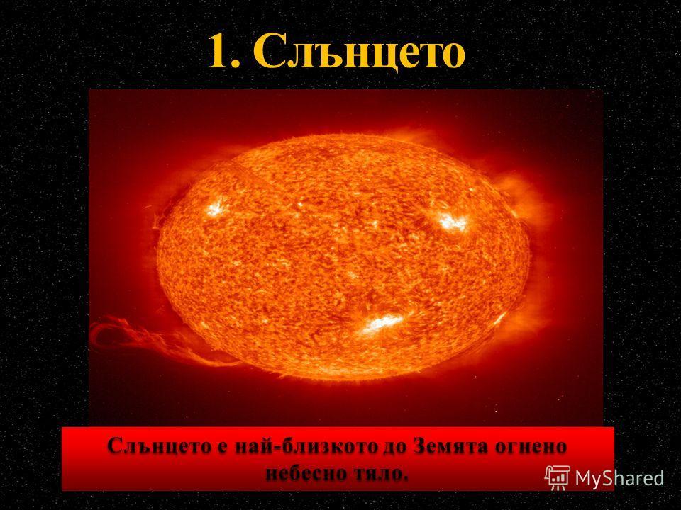 1. Слънцето Слънцето е най-близкото до Земята огнено небесно тяло.