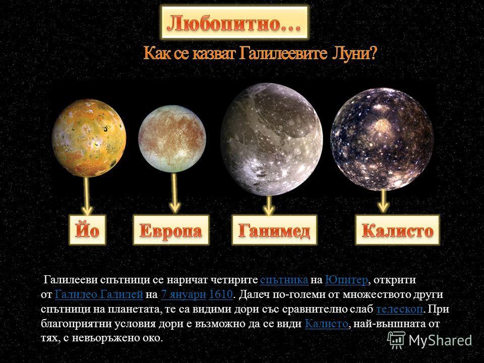 Галилееви спътници се наричат четирите спътника на Юпитер, открити от Галилео Галилей на 7 януари 1610. Далеч по-големи от множеството други спътници на планетата, те са видими дори със сравнително слаб телескоп. При благоприятни условия дори е възмо