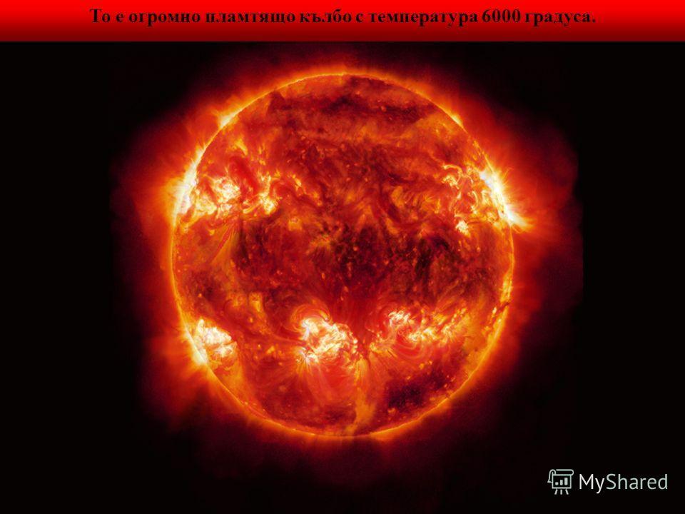 То е огромно пламтящо кълбо с температура 6000 градуса.