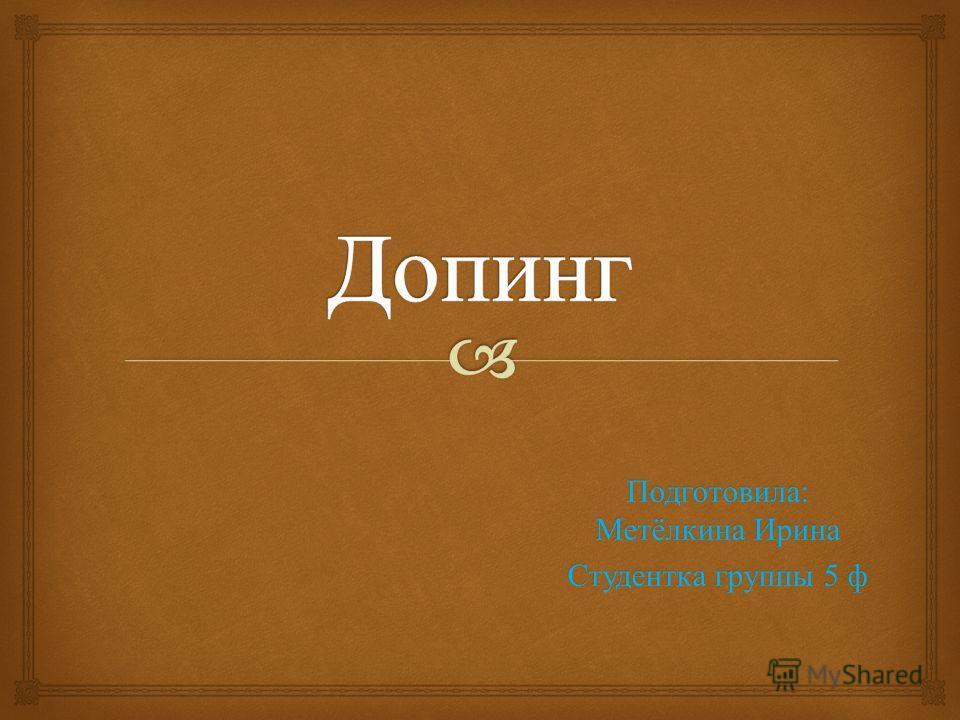 Подготовила: Метёлкина Ирина Студентка группы 5 ф