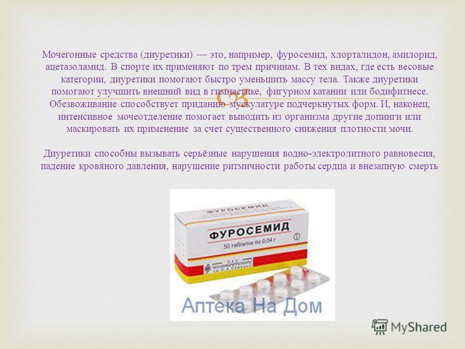 Мочегонные средства (диуретики) это, например, фуросемид, хлорталидон, амилорид, ацетазоламид. В спорте их применяют по трем причинам. В тех видах, где есть весовые категории, диуретики помогают быстро уменьшить массу тела. Также диуретики помогают у