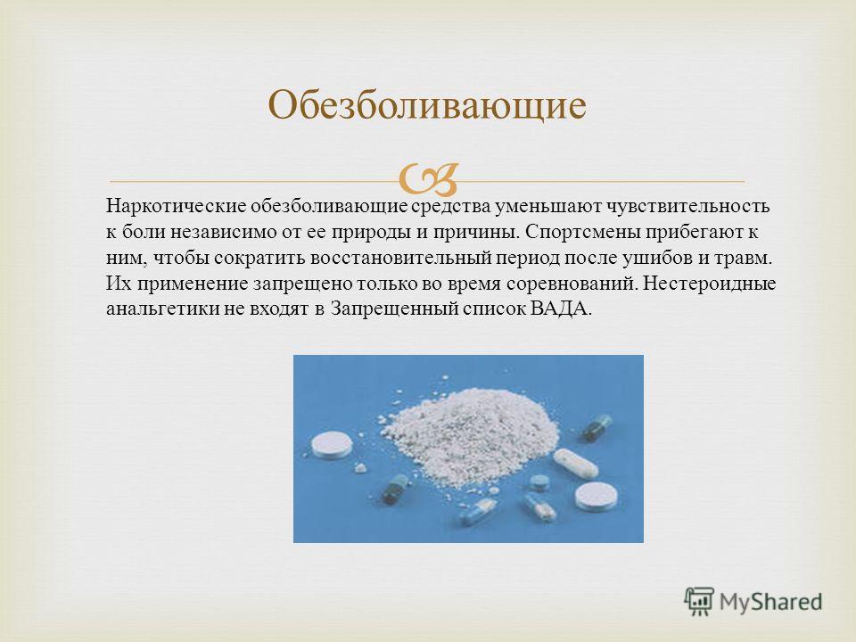 Обезболивающие Наркотические обезболивающие средства уменьшают чувствительность к боли независимо от ее природы и причины. Спортсмены прибегают к ним, чтобы сократить восстановительный период после ушибов и травм. Их применение запрещено только во вр