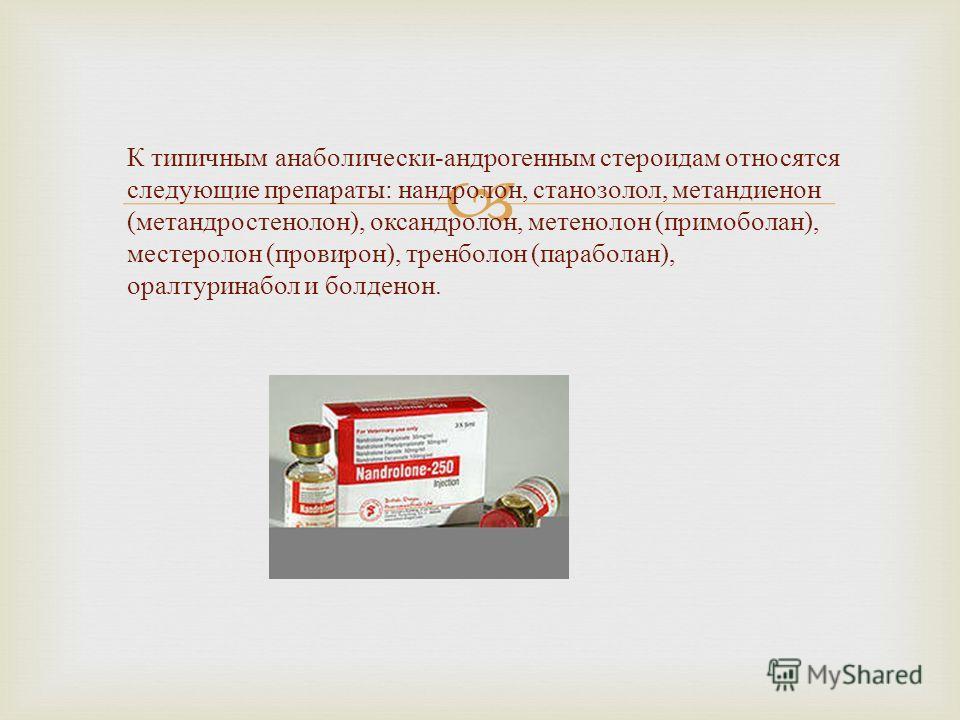 К типичным анаболически-андрогенным стероидам относятся следующие препараты: нандролон, станозолол, метандиенон (метандростенолон), оксандролон, метенолон (примоболан), местеролон (провирон), тренболон (параболан), оралтуринабол и болденон.