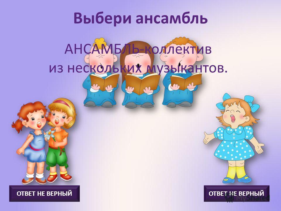 Выбери дуэт ДУЭТ - ансамбль из двух музыкантов-исполнителей. ОТВЕТ НЕ ВЕРНЫЙ
