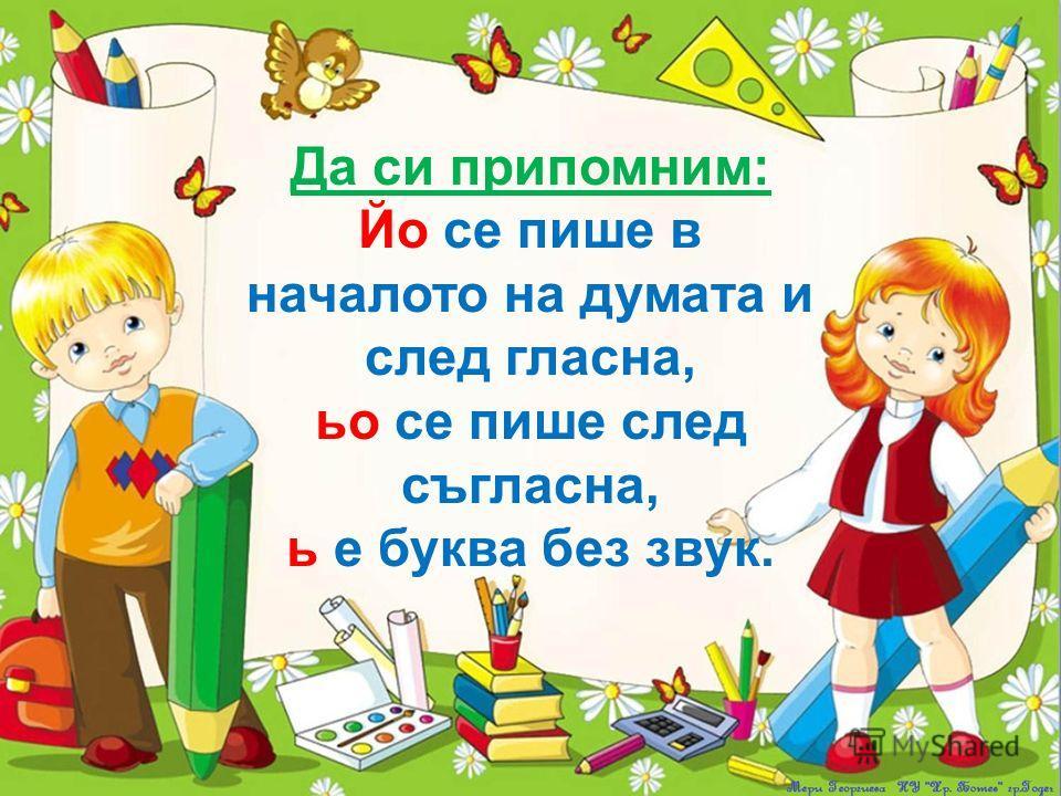 Да си припомним: Йо се пише в началото на думата и след гласна, ьо се пише след съгласна, ь е буква без звук.