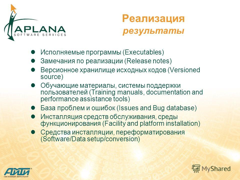 Реализация результаты Исполняемые программы (Executables) Замечания по реализации (Release notes) Версионное хранилище исходных кодов (Versioned source) Обучающие материалы, системы поддержки пользователей (Training manuals, documentation and perform