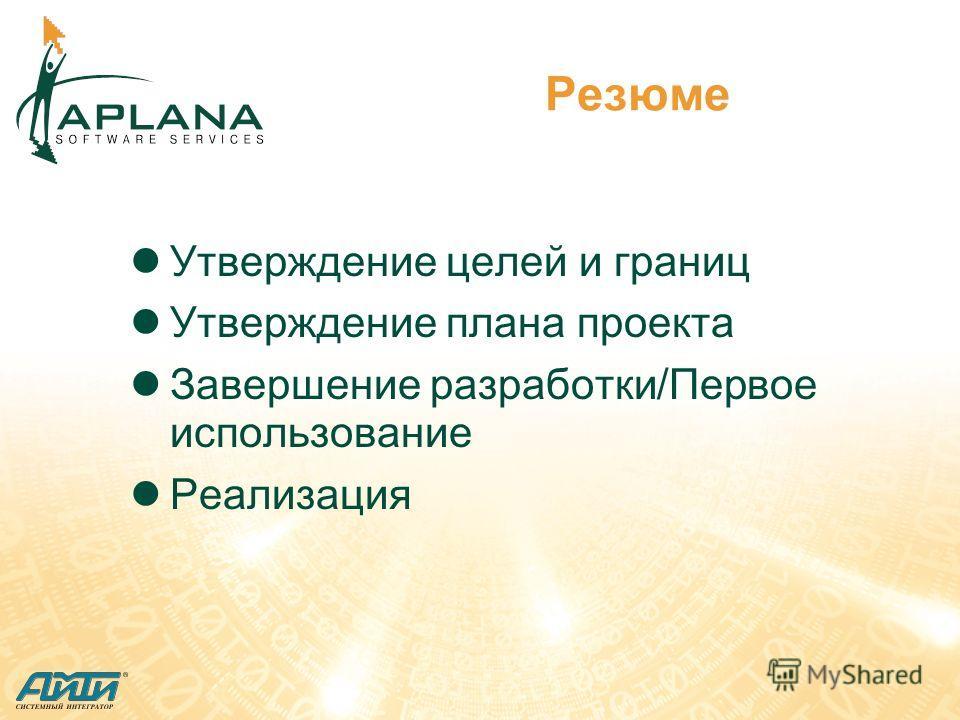 Резюме Утверждение целей и границ Утверждение плана проекта Завершение разработки/Первое использование Реализация