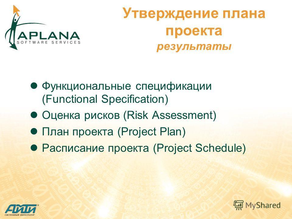 Утверждение плана проекта результаты Функциональные спецификации (Functional Specification) Оценка рисков (Risk Assessment) План проекта (Project Plan) Расписание проекта (Project Schedule)