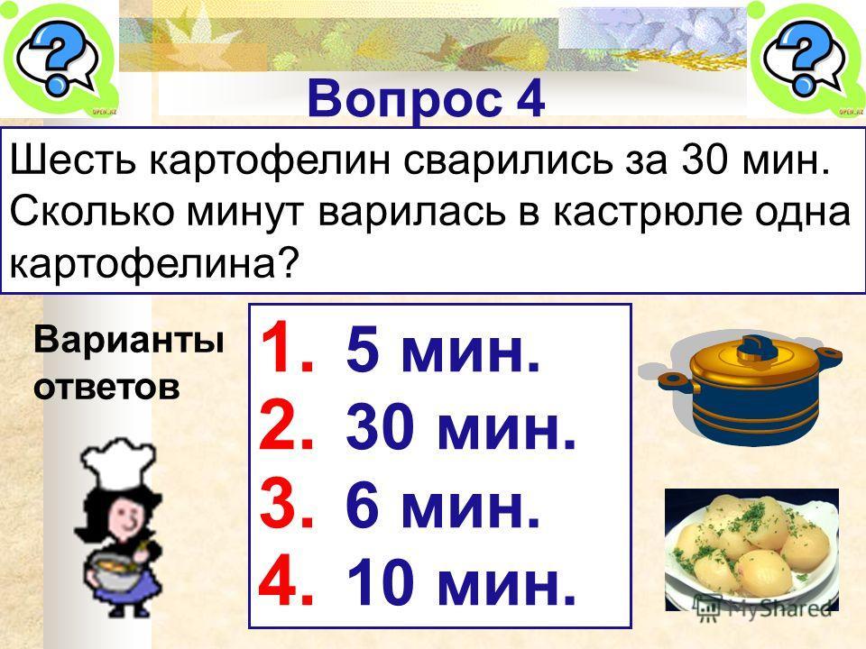 Вопрос 4 Шесть картофелин сварились за 30 мин. Сколько минут варилась в кастрюле одна картофелина? Варианты ответов 1. 5 мин. 2. 30 мин. 3. 6 мин. 4. 10 мин.