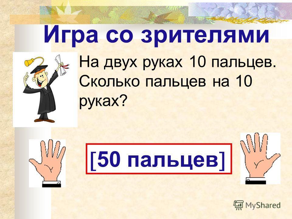 Игра со зрителями На двух руках 10 пальцев. Сколько пальцев на 10 руках? 50 пальцев