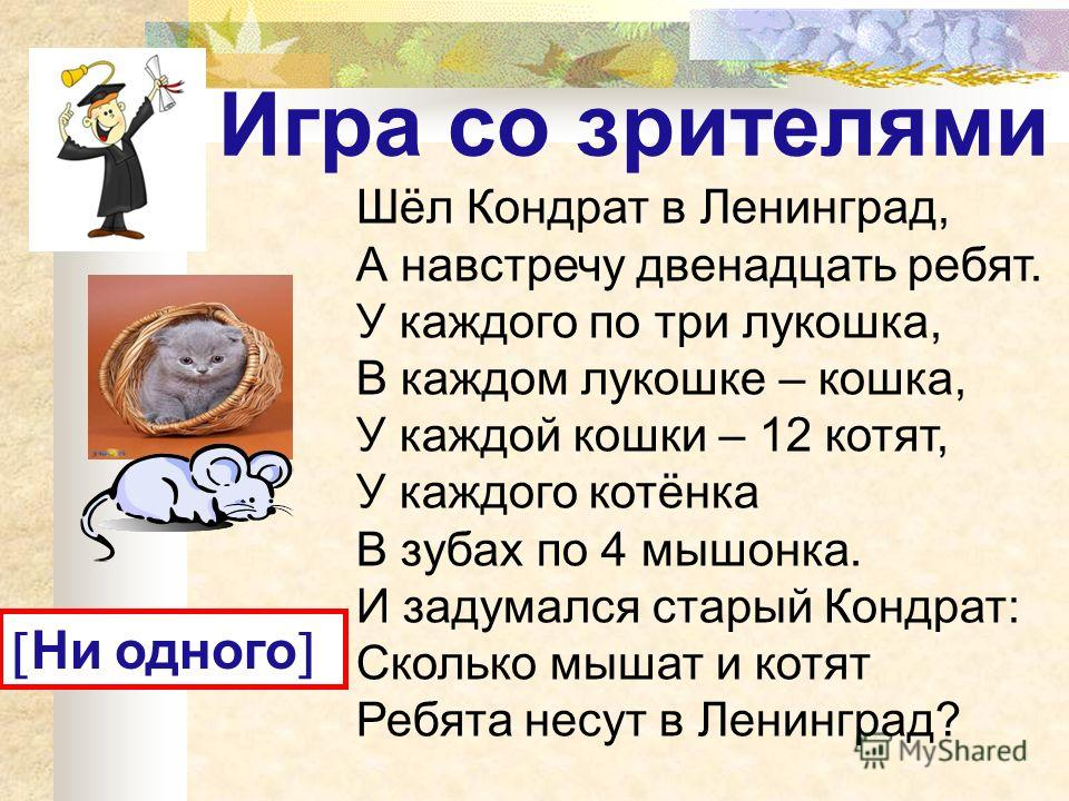 Игра со зрителями Шёл Кондрат в Ленинград, А навстречу двенадцать ребят. У каждого по три лукошка, В каждом лукошке – кошка, У каждой кошки – 12 котят, У каждого котёнка В зубах по 4 мышонка. И задумался старый Кондрат: Сколько мышат и котят Ребята н